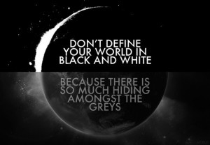 Don't define your world in black and white, because there is so much ...