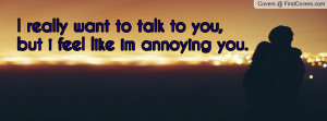 want to talk to you , Pictures , but i feel like im annoying you ...
