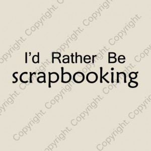 rather be scrapbooking