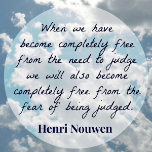 "... will also become free from the fear of being judged."" ~ Henri Nouwen"