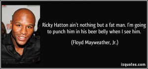 Ricky Hatton ain't nothing but a fat man. I'm going to punch him in ...