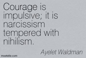 ... Is Impulsive It Is Narcissism Tempered With Nihilism - Courage Quote