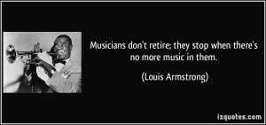 Musicians don't retire; they stop when there's no more music in them ...