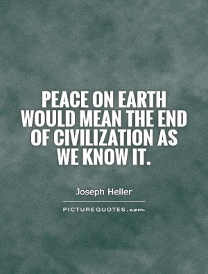 Peace on Earth would mean the end of civilization as we know it ...