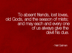 To absent friends, lost loves, old gods, and the season of mists; and ...