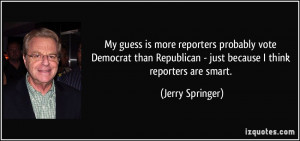 My guess is more reporters probably vote Democrat than Republican ...