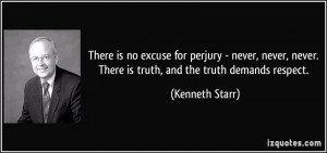 There is no excuse for perjury - never, never, never. There is truth ...