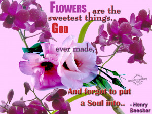 Flowers are the sweetest things God ever made...
