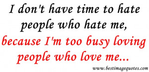 Quote: I don't have time to hate people who hate me, because I'm ...