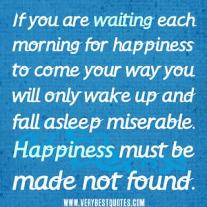 If you are waiting each morning for happiness to come your way you ...