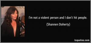 not a violent person and I don't hit people. - Shannen Doherty