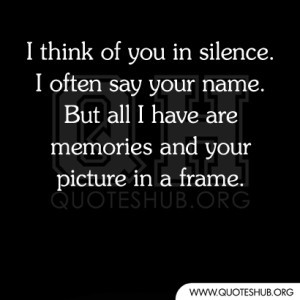think of you in silence. I often say your name. But all i have are ...