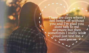 where I feel better off without you and I'm glad you dont talk to me ...