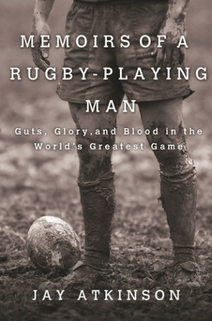 ... Rugby-Playing Man: Guts, Glory, and Blood in the World's Greatest Game