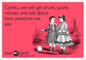Come…..we will get drunk, quote movies,and talk about how awesome we ...