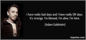 ... days. It's strange. I'm blessed. I'm alive. I'm here. - Adam Goldstein