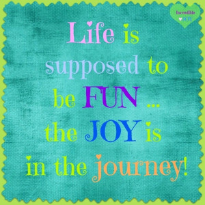 Life Is Supposed To Be Fun The Joy Is In The Journey - Joy Quotes