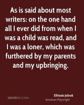 Elfriede Jelinek - As is said about most writers: on the one hand all ...