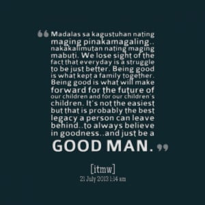 ... can leave behindto always believe in goodnessand just be a good man