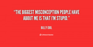 The biggest misconception people have about me is that I'm stupid ...