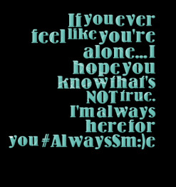 ... you\'re alone... I hope you know that\'s NOT true. I\'m always here