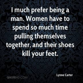 much prefer being a man. Women have to spend so much time pulling ...