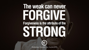 ... forgive. Forgiveness is the attribute of the strong. - Mahatma Gandhi