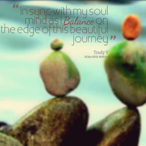 Quotes Picture: in sync with my soul mind as i balance on the edge of ...