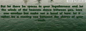 togetherness and let the winds of the heavens dance between you. Love ...