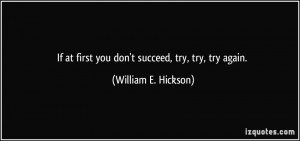... at first you don't succeed, try, try, try again. - William E. Hickson