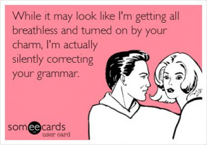 ... on by your charm, I'm actually silently correcting your grammar