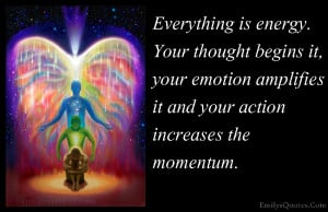Everything is energy. Your thought begins it, your emotion amplifies ...