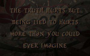 the truth hurts but being lied to hurts more than you could ever ...