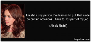 still a shy person. I've learned to put that aside on certain ...