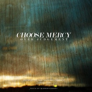 Choose mercy over judgement. For sure, because I am so thankful I was ...