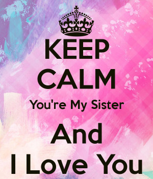 KEEP CALM You're My Sister And I Love You
