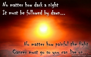 ... . No matter how painful the fight, cancer must go so you can live on