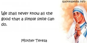 ... Teresa - We shall never know all the good that a simple smile can do