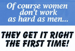Quote   Of course women do not work as hard as men