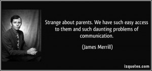 ... to them and such daunting problems of communication. - James Merrill