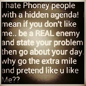 hate phoney people with a hidden agenda...