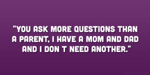 You ask more questions than a parent, I have a mom and dad and I don t ...