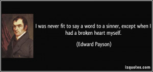 was never fit to say a word to a sinner, except when I had a broken ...