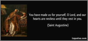 ... Lord, and our hearts are restless until they rest in you. - Saint