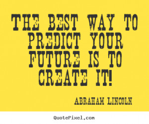 ... quotes - The best way to predict your future is to create it