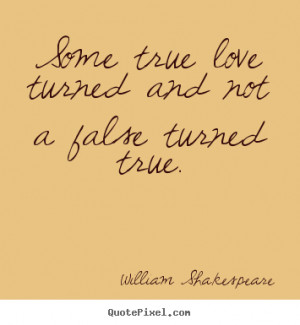 Sayings about love - Some true love turned and not a false turned true ...