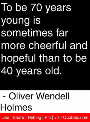 ... than to be 40 years old. - Oliver Wendell Holmes #quotes #quotations