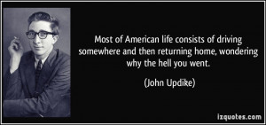 ... then returning home, wondering why the hell you went. - John Updike
