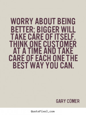 Gary Comer Quotes - Worry about being better; bigger will take care of ...