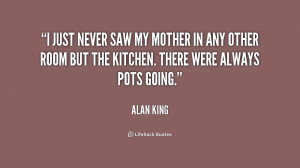 just never saw my mother in any other room but the kitchen. There ...